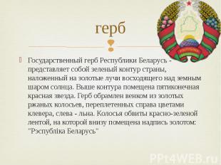 герб Государственный герб Республики Беларусь - представляет собой зеленый конту