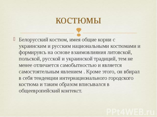 костюмы Белорусский костюм, имея общие корни с украинским и русским национальными костюмами и формируясь на основе взаимовлияния литовской, польской, русской и украинской традиций, тем не менее отличается самобытностью и является самостоятельным явл…