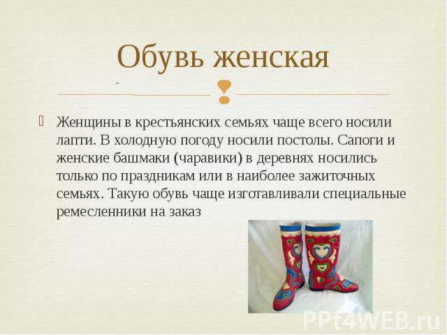 Обувь женская Женщины в крестьянских семьях чаще всего носили лапти. В холодную погоду носили постолы. Сапоги и женские башмаки (чаравики) в деревнях носились только по праздникам или в наиболее зажиточных семьях. Такую обувь чаще изготавливали спец…