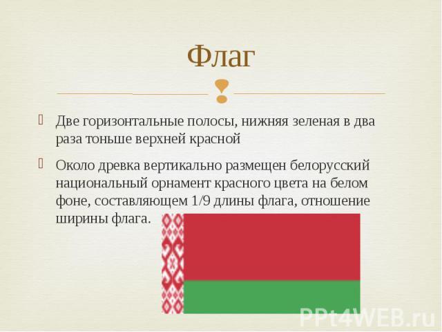 Флаг Две горизонтальные полосы, нижняя зеленая в два раза тоньше верхней красной Около древка вертикально размещен белорусский национальный орнамент красного цвета на белом фоне, составляющем 1/9 длины флага, отношение ширины флага.