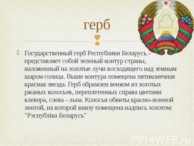 герб Государственный герб Республики Беларусь - представляет собой зеленый контур страны, наложенный на золотые лучи восходящего над земным шаром солнца. Выше контура помещена пятиконечная красная звезда. Герб обрамлен венком из золотых ржаных колос…