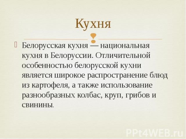 Кухня Белорусская кухня — национальная кухня в Белоруссии. Отличительной особенностью белорусской кухни является широкое распространение блюд из картофеля, а также использование разнообразных колбас, круп, грибов и свинины.