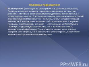 Полимеры подразделяютПолимеры подразделяютпо полярности (влияющей на растворимос