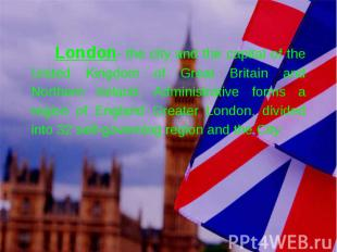 London- the city and the capital of the United Kingdom of Great Britain and Nort