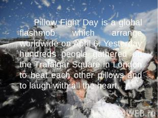 Pillow Fight Day is a global flashmob which arrange worldwide on April 6. Yester