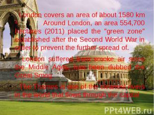 London covers an area of about 1580 km ². Around London, an area 554,700 hectare