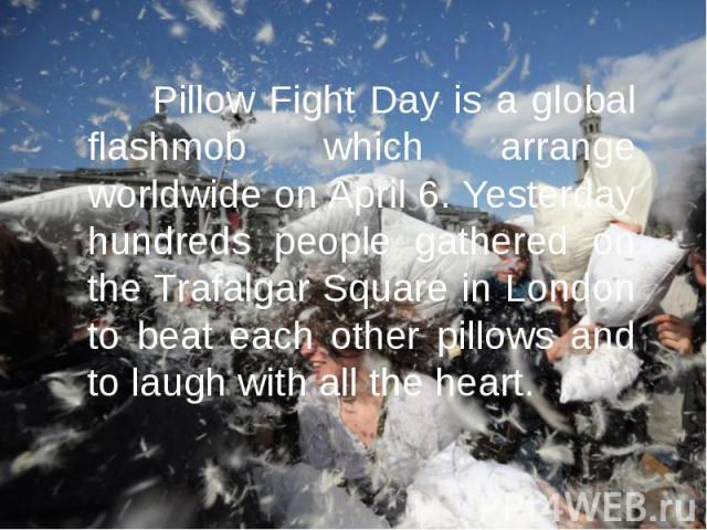 Pillow Fight Day is a global flashmob which arrange worldwide on April 6. Yesterday hundreds people gathered on the Trafalgar Square in London to beat each other pillows and to laugh with all the heart. Pillow Fight Day is a global flashmob which ar…