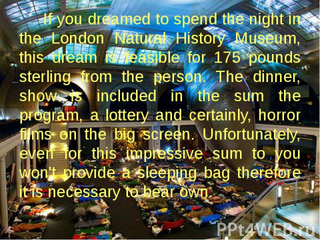 If you dreamed to spend the night in the London Natural History Museum, this dream is feasible for 175 pounds sterling from the person. The dinner, show is included in the sum the program, a lottery and certainly, horror films on the big screen. Unf…