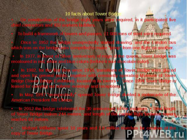10 facts about Tower Bridge:• On construction of the bridge eight years were required, in it participated five chief contractors and 432 workers-builders. • To build a framework of towers and passes, 11 000 tons of steel were required.• Once in 1952…
