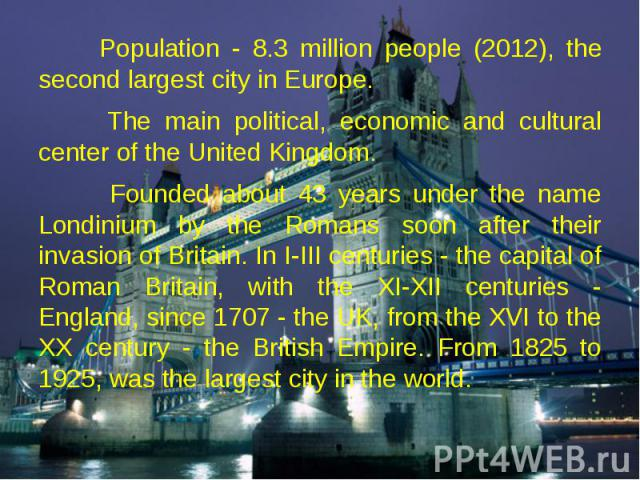Population - 8.3 million people (2012), the second largest city in Europe. Population - 8.3 million people (2012), the second largest city in Europe. The main political, economic and cultural center of the United Kingdom. Founded about 43 years unde…