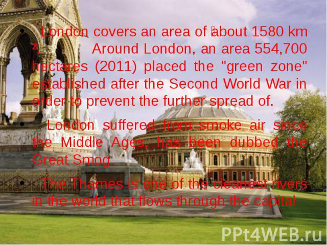 """London covers an area of about 1580 km ². Around London, an area 554,700 hectares (2011) placed the """"green zone"""" established after the Second World War in order to prevent the further spread of. London covers an area of about 1580 km ². Ar…"""