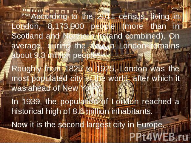 According to the 2011 census, living in London, 8,173,900 people (more than in Scotland and Northern Ireland combined). On average, during the day in London remains about 9.3 million people. According to the 2011 census, living in London, 8,173,900 …