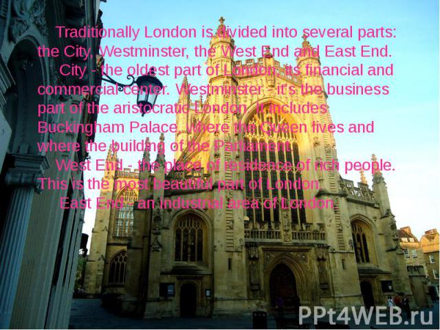 Traditionally London is divided into several parts: the City, Westminster, the West End and East End. City - the oldest part of London, its financial and commercial center. Westminster - it's the business part of the aristocratic London. It includes…