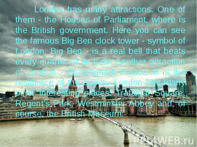 London has many attractions. One of them - the Houses of Parliament, where is the British government. Here you can see the famous Big Ben clock tower - symbol of London. Big Ben - is a real bell that beats every quarter of an hour. Another attractio…