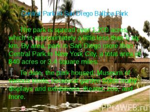 Central Park in San Diego Balboa Park The park is spread over 1,200 acres, which
