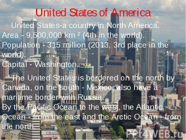 United States of America United States-a country in North America.Area - 9,500,000 km ² (4th in the world).Population - 315 million (2013, 3rd place in the world).Capital - Washington. The United States is bordered on the north by Canada, on the sou…