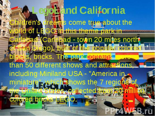 LegoLand CaliforniaChildren's dreams come true about the world of LEGO in this theme park in Carlsbad (Carlsbad - town 20 miles north of San Diego), built of the popular colored blocks, bricks. The park contains more than 50 different shows and attr…