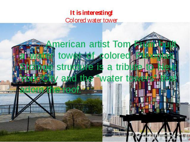 """It is interesting!Colored water tower American artist Tom Fruin built a water tower of colored Plexiglas. Strange structure is a tribute to New York City and the """"water towers"""" that adorn the roof."""