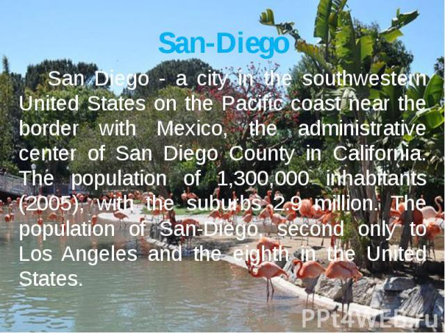 San-Diego San Diego - a city in the southwestern United States on the Pacific coast near the border with Mexico, the administrative center of San Diego County in California.The population of 1,300,000 inhabitants (2005), with the suburbs 2.9 million…