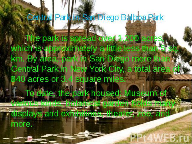 Central Park in San Diego Balboa Park The park is spread over 1,200 acres, which is approximately a little less than 5 sq. km. By area, park in San Diego more than Central Park in New York City, a total area of 840 acres or 3.4 square miles. To date…