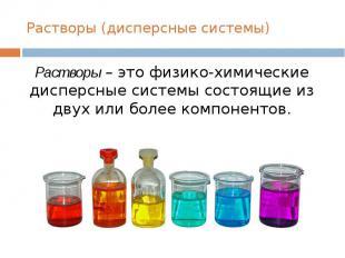 Растворы (дисперсные системы)Растворы – это физико-химические дисперсные системы