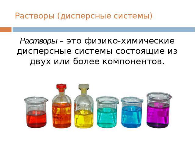 Растворы (дисперсные системы)Растворы – это физико-химические дисперсные системы состоящие из двух или более компонентов.