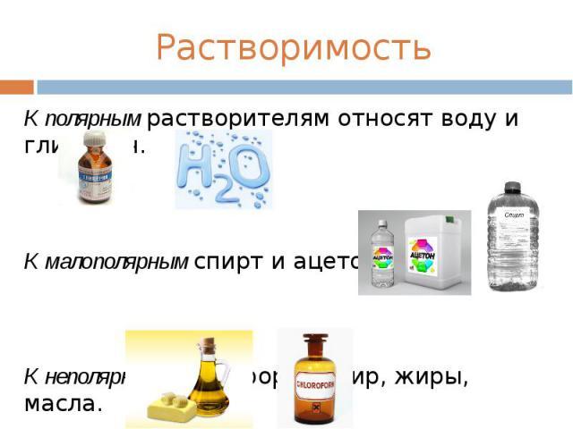 РастворимостьК полярным растворителям относят воду и глицерин.К малополярным спирт и ацетон.К неполярным хлороформ, эфир, жиры, масла.
