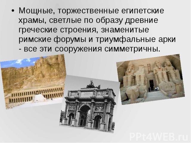 Мощные, торжественные египетские храмы, светлые по образу древние греческие строения, знаменитые римские форумы и триумфальные арки - все эти сооружения симметричны. Мощные, торжественные египетские храмы, светлые по образу древние греческие строени…