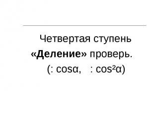 Четвертая ступень Четвертая ступень «Деление» проверь. (: cosα, : cos²α)
