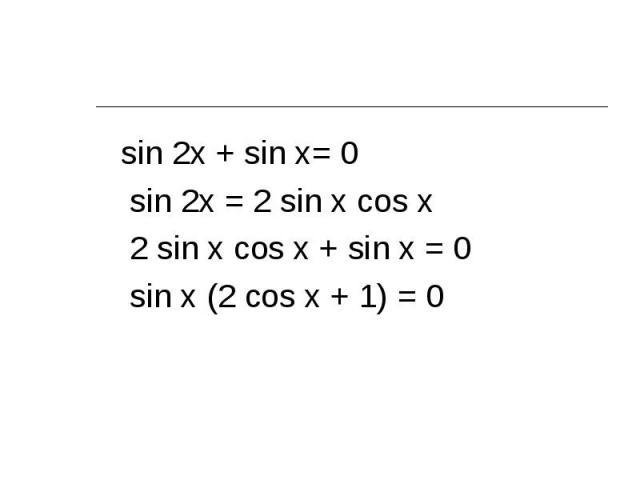 sin 2x + sin x= 0 sin 2x + sin x= 0 sin 2x = 2 sin x cos x 2 sin x cos x + sin x = 0 sin x (2 cos x + 1) = 0