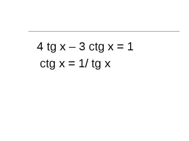 4 tg x – 3 ctg x = 1 4 tg x – 3 ctg x = 1 ctg x = 1/ tg x