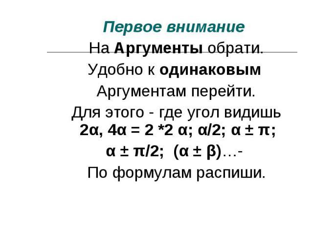 Первое внимание Первое внимание На Аргументы обрати. Удобно к одинаковым Аргументам перейти. Для этого - где угол видишь 2α, 4α = 2 *2 α; α/2; α ± π; α ± π/2; (α ± β)…- По формулам распиши.