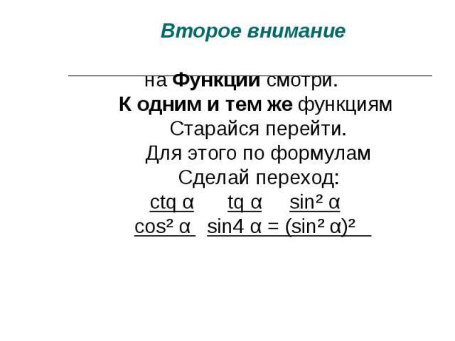 Второе внимание Второе внимание на Функции смотри. К одним и тем же функциям Старайся перейти. Для этого по формулам Сделай переход: ctq α tq α sin² α cos² α sin4 α = (sin² α)²