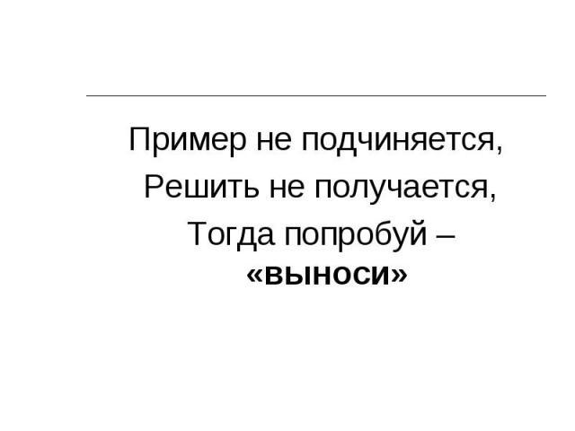 Пример не подчиняется, Пример не подчиняется, Решить не получается, Тогда попробуй – «выноси»