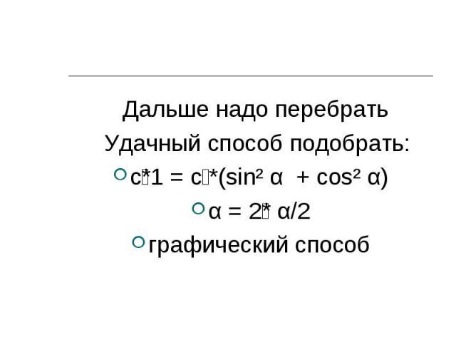 Дальше надо перебрать Дальше надо перебрать Удачный способ подобрать: с *1 = с *(sin² α + cos² α) α = 2 * α/2 графический способ
