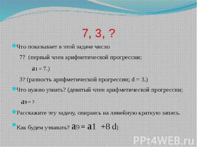 7, 3, ? Что показывает в этой задаче число 7? (первый член арифметической прогрессии; a1 = 7.) 3? (разность арифметической прогрессии; d = 3.) Что нужно узнать? (девятый член арифметической прогрессии; a9 = ? Расскажите эту задачу, опираясь на линей…