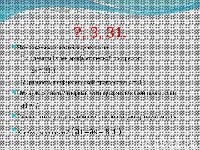 ?, 3, 31. Что показывает в этой задаче число 31? (девятый член арифметической прогрессии; a9 = 31.) 3? (разность арифметической прогрессии; d = 3.) Что нужно узнать? (первый член арифметической прогрессии; a1 = ? Расскажите эту задачу, опираясь на л…