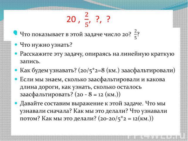 20 , , ?, ? Что показывает в этой задаче число 20? ?  Что нужно узнать? Расскажите эту задачу, опираясь на линейную краткую запись. Как будем узнавать? (20/5*2=8 (км.) заасфальтировали) Если мы знаем, сколько заасфальтировали и какова длина до…