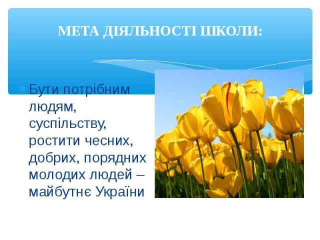 Бути потрібним людям, суспільству, ростити чесних, добрих, порядних молодих людей – майбутнє України