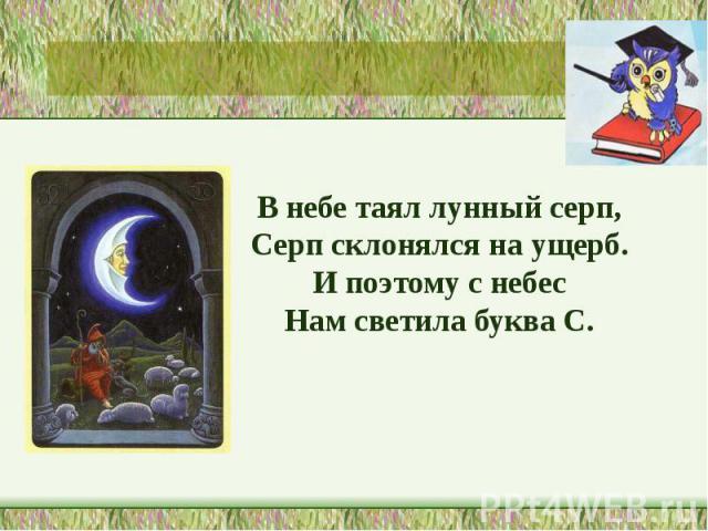 В небе таял лунный серп, Серп склонялся на ущерб. И поэтому с небес Нам светила буква С. В небе таял лунный серп, Серп склонялся на ущерб. И поэтому с небес Нам светила буква С.