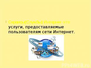 Сервисы(Службы) Интернет-это услуги, предоставляемые пользователям сети Интернет