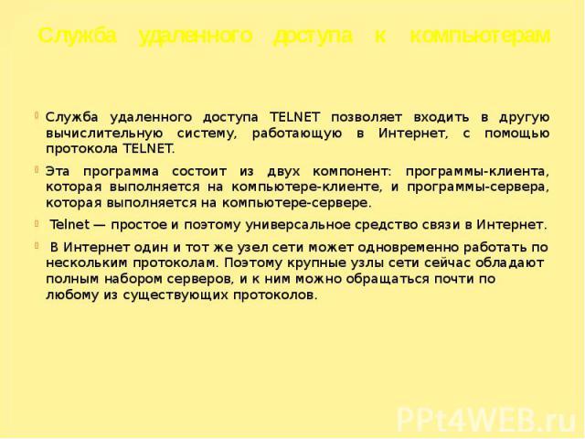 Служба удаленного доступа к компьютерам Служба удаленного доступа TELNET позволяет входить в другую вычислительную систему, работающую в Интернет, с помощью протокола TELNET. Эта программа состоит из двух компонент: программы-клиента, которая выполн…