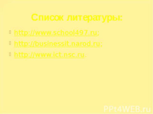 Список литературы: http://www.school497.ru; http://businessit.narod.ru; http://www.ict.nsc.ru.