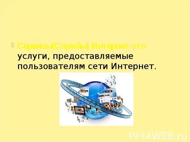 Сервисы(Службы) Интернет-это услуги, предоставляемые пользователям сети Интернет.