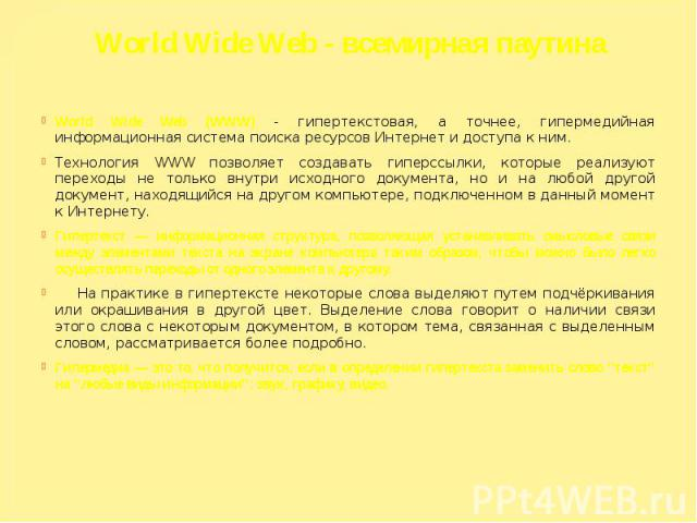 World Wide Web - всемирная паутина World Wide Web (WWW) - гипертекстовая, а точнее, гипермедийная информационная система поиска ресурсов Интернет и доступа к ним. Технология WWW позволяет создавать гиперссылки, которые реализуют переходы не только в…