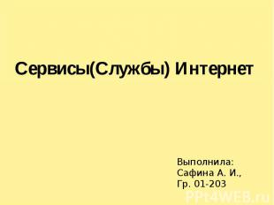 Сервисы(Службы) Интернет Выполнила: Сафина А. И., Гр. 01-203