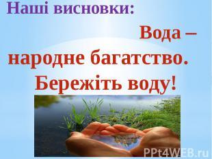 Наші висновки: Вода – народне багатство. Бережіть воду!