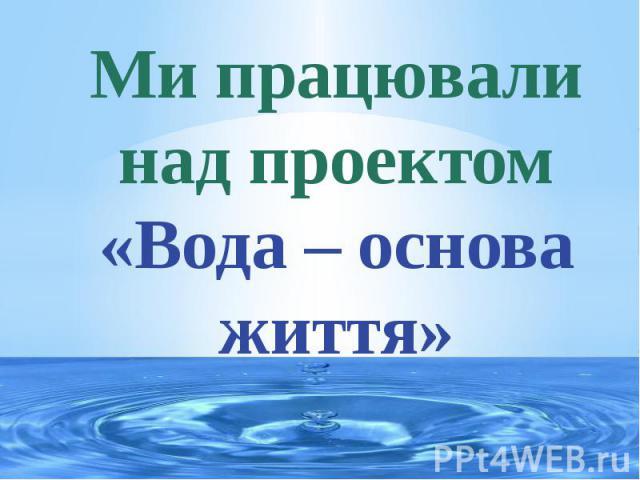 Ми працювали над проектом «Вода – основа життя»