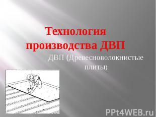 Технология производства ДВП ДВП (Древесноволокнистые плиты)