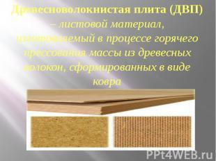 Древесноволокнистая плита (ДВП) – листовой материал, изготовляемый в процессе го